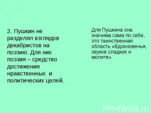 2. Пушкин не разделял взглядов декабристов на поэзию. Для них поэзия – средство