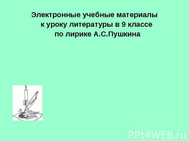 Электронные учебные материалы к уроку литературы в 9 классе по лирике А.С.Пушкина