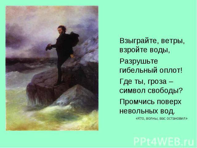 Взыграйте, ветры, взройте воды, Взыграйте, ветры, взройте воды, Разрушьте гибельный оплот! Где ты, гроза – символ свободы? Промчись поверх невольных вод. «Кто, волны, вас остановил»