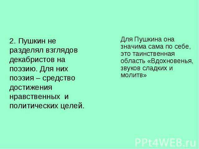 2. Пушкин не разделял взглядов декабристов на поэзию. Для них поэзия – средство достижения нравственных и политических целей. 2. Пушкин не разделял взглядов декабристов на поэзию. Для них поэзия – средство достижения нравственных и политических целей.