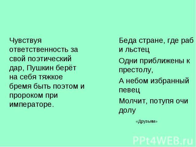 Чувствуя ответственность за свой поэтический дар, Пушкин берёт на себя тяжкое бремя быть поэтом и пророком при императоре. Чувствуя ответственность за свой поэтический дар, Пушкин берёт на себя тяжкое бремя быть поэтом и пророком при императоре.