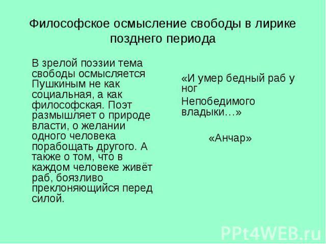 В зрелой поэзии тема свободы осмысляется Пушкиным не как социальная, а как философская. Поэт размышляет о природе власти, о желании одного человека порабощать другого. А также о том, что в каждом человеке живёт раб, боязливо преклоняющийся перед сил…