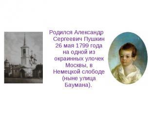 Родился Александр Сергеевич Пушкин 26 мая 1799 года на одной из окраинных улочек