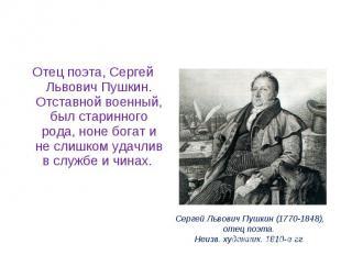 Отец поэта, Сергей Львович Пушкин. Отставной военный, был старинного рода, ноне