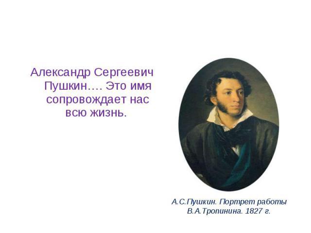 Александр Сергеевич Пушкин…. Это имя сопровождает нас всю жизнь.