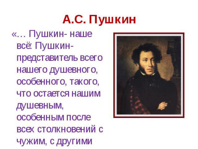 «… Пушкин- наше всё: Пушкин- представитель всего нашего душевного, особенного, такого, что остается нашим душевным, особенным после всех столкновений с чужим, с другими народами…» «… Пушкин- наше всё: Пушкин- представитель всего нашего душевного, ос…