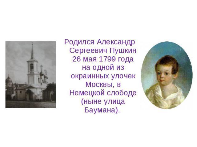 Родился Александр Сергеевич Пушкин 26 мая 1799 года на одной из окраинных улочек Москвы, в Немецкой слободе (ныне улица Баумана). Родился Александр Сергеевич Пушкин 26 мая 1799 года на одной из окраинных улочек Москвы, в Немецкой слободе (ныне улица…
