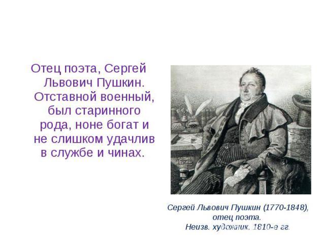 Отец поэта, Сергей Львович Пушкин. Отставной военный, был старинного рода, ноне богат и не слишком удачлив в службе и чинах.