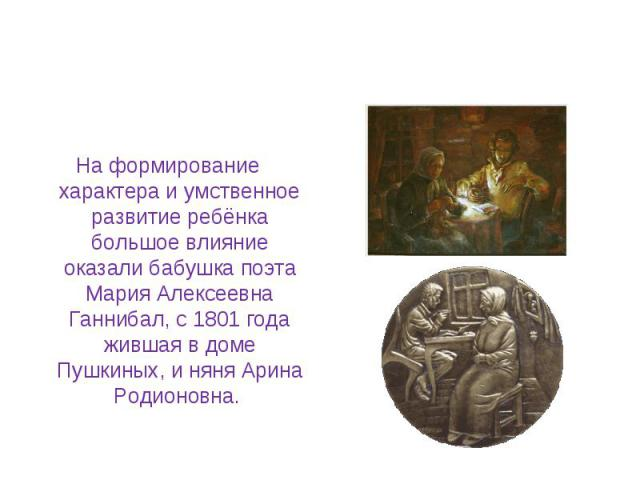 На формирование характера и умственное развитие ребёнка большое влияние оказали бабушка поэта Мария Алексеевна Ганнибал, с 1801 года жившая в доме Пушкиных, и няня Арина Родионовна.