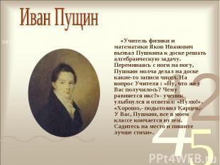 «Учитель физики и математики Яков Иванович вызвал Пушкина к доске решать алгебра