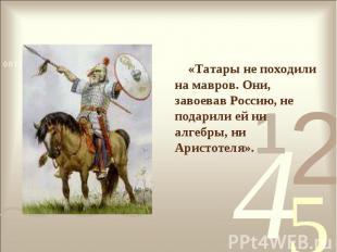 «Татары не походили на мавров. Они, завоевав Россию, не подарили ей ни алгебры,