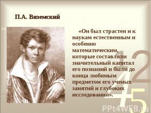 «Он был страстен и к наукам естественным и особенно математическим, которые сост