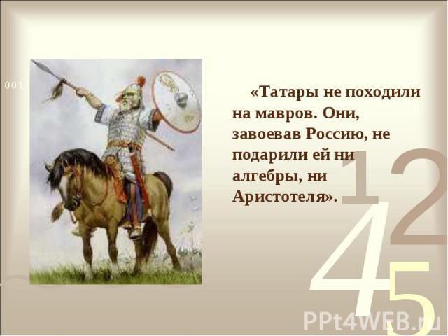 «Татары не походили на мавров. Они, завоевав Россию, не подарили ей ни алгебры, ни Аристотеля».