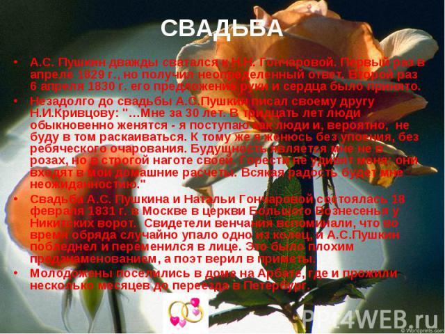 А.С. Пушкин дважды сватался к Н.Н. Гончаровой. Первый раз в апреле 1829 г., но получил неопределенный ответ. Второй раз 6 апреля 1830 г. его предложение руки и сердца было принято. Незадолго до свадьбы А.С.Пушкин писал своему другу Н.И.Кривцову: &qu…