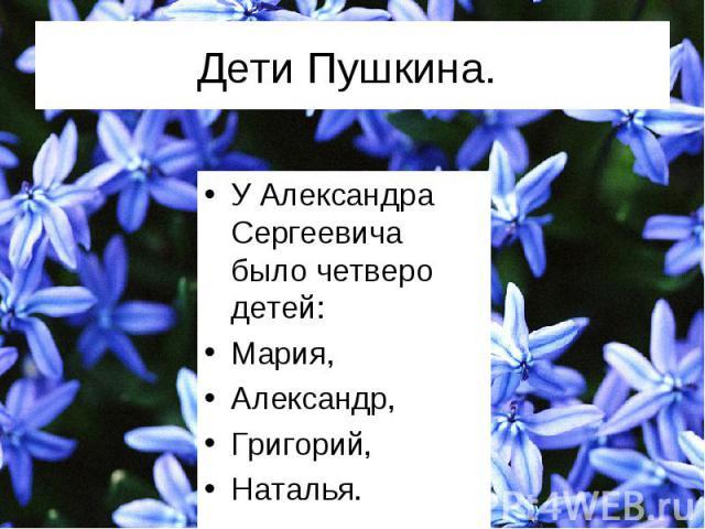 У Александра Сергеевича было четверо детей: У Александра Сергеевича было четверо детей: Мария, Александр, Григорий, Наталья.