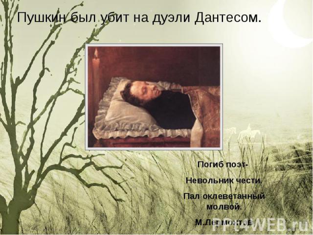 Пушкин был убит на дуэли Дантесом. Пушкин был убит на дуэли Дантесом.