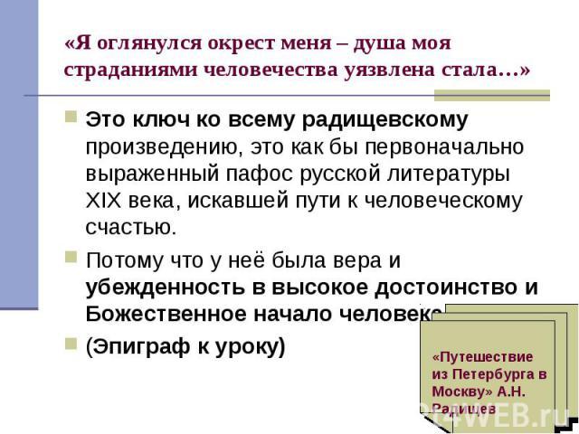 Это ключ ко всему радищевскому произведению, это как бы первоначально выраженный пафос русской литературы XIX века, искавшей пути к человеческому счастью. Это ключ ко всему радищевскому произведению, это как бы первоначально выраженный пафос русской…