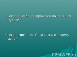 Какое впечатление произвел на вас Вася Рубцов? Какое впечатление произвел на вас