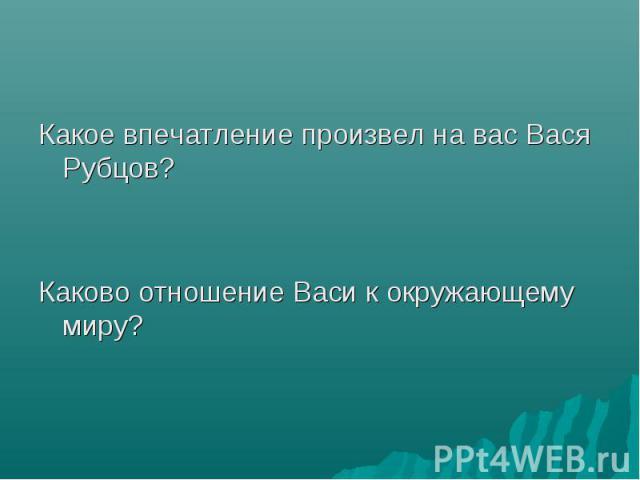 Какое впечатление произвел на вас Вася Рубцов? Какое впечатление произвел на вас Вася Рубцов? Каково отношение Васи к окружающему миру?