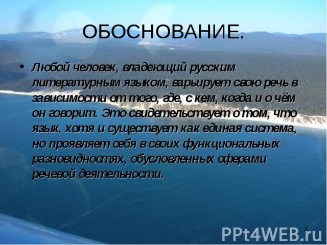 Любой человек, владеющий русским литературным языком, варьирует свою речь в зависимости от того, где, с кем, когда и о чём он говорит. Это свидетельствует о том, что язык, хотя и существует как единая система, но проявляет себя в своих функциональны…