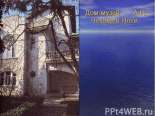 Дом-музей А.П. Чехова в Ялте. Дом-музей А.П. Чехова в Ялте.