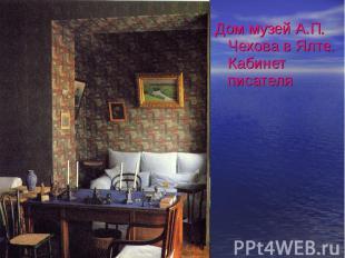 Дом музей А.П. Чехова в Ялте. Кабинет писателя Дом музей А.П. Чехова в Ялте. Каб