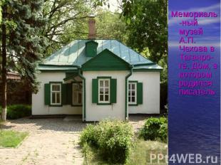 Мемориаль-ный музей А.П. Чехова в Таганро- ге. Дом, в котором родился писатель М