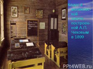 Класс в мелиховс- кой школе, построен- ной А.П. Чеховым в 1899 Класс в мелиховс-