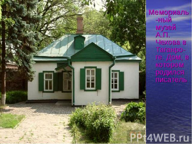 Мемориаль-ный музей А.П. Чехова в Таганро- ге. Дом, в котором родился писатель Мемориаль-ный музей А.П. Чехова в Таганро- ге. Дом, в котором родился писатель