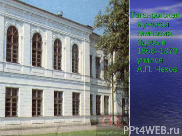 Таганрогская мужская гимназия. Здесь в 1868–1879 учился А.П. Чехов Таганрогская мужская гимназия. Здесь в 1868–1879 учился А.П. Чехов