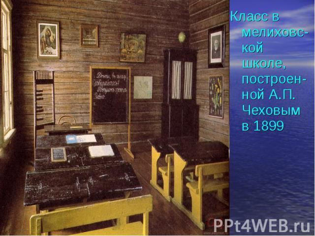 Класс в мелиховс- кой школе, построен- ной А.П. Чеховым в 1899 Класс в мелиховс- кой школе, построен- ной А.П. Чеховым в 1899