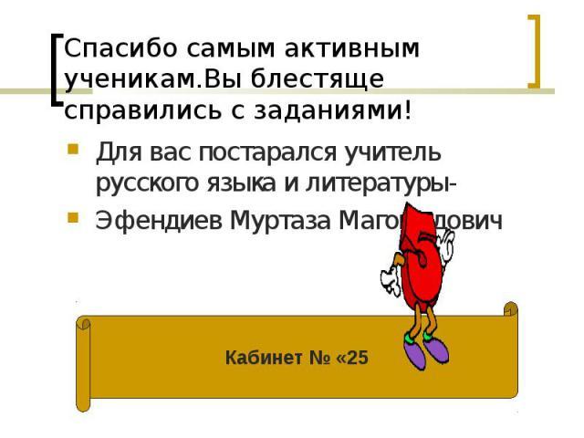Для вас постарался учитель русского языка и литературы- Для вас постарался учитель русского языка и литературы- Эфендиев Муртаза Магомедович