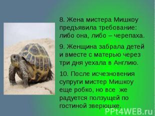 8. Жена мистера Мишкоу предъявила требование: либо она, либо – черепаха. 9. Женщ