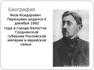 Биография Яков Исидорович Перельман родился 4 декабря 1882 года в городе Белосто