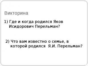 Викторина 1) Где и когда родился Яков Исидорович Перельман?