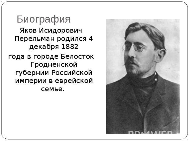 Биография Яков Исидорович Перельман родился 4 декабря 1882 года в городе Белосток Гродненской губернии Российской империи в еврейской семье.