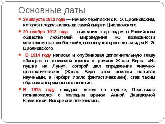 Основные даты 29 августа 1913 года — начало переписки с К. Э. Циолковским, которая продолжалась до самой смерти Циолковского. 20 ноября 1913 года — выступил с докладом в Российском обществе любителей мироведения «О возможности межпланетных сообщений…
