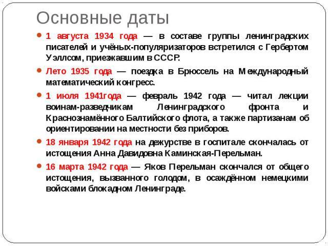 Основные даты 1 августа 1934 года — в составе группы ленинградских писателей и учёных-популяризаторов встретился с Гербертом Уэллсом, приезжавшим в СССР. Лето 1935 года — поездка в Брюссель на Международный математический конгресс. 1 июля 1941года —…