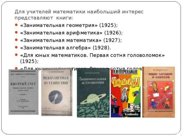 Для учителей математики наибольший интерес представляют книги: «Занимательная геометрия» (1925); «Занимательная арифметика» (1926); «Занимательная математика» (1927); «Занимательная алгебра» (1928). «Для юных математиков. Первая сотня головоломок» (…