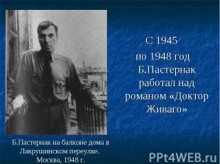 С 1945 С 1945 по 1948 год Б.Пастернак работал над романом «Доктор Живаго»