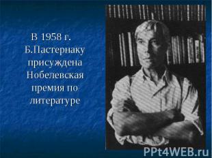 В 1958 г. Б.Пастернаку присуждена Нобелевская премия по литературе В 1958 г. Б.П