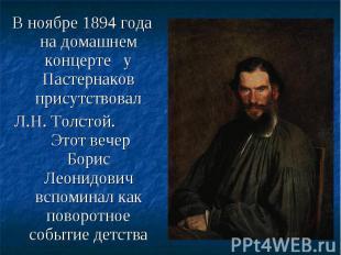 В ноябре 1894 года на домашнем концерте у Пастернаков присутствовал В ноябре 189