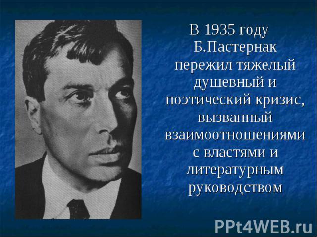 В 1935 году Б.Пастернак пережил тяжелый душевный и поэтический кризис, вызванный взаимоотношениями с властями и литературным руководством В 1935 году Б.Пастернак пережил тяжелый душевный и поэтический кризис, вызванный взаимоотношениями с властями и…