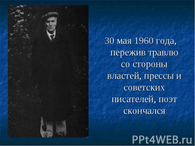 30 мая 1960 года, пережив травлю со стороны властей, прессы и советских писателей, поэт скончался 30 мая 1960 года, пережив травлю со стороны властей, прессы и советских писателей, поэт скончался