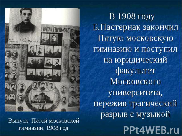 В 1908 году Б.Пастернак закончил Пятую московскую гимназию и поступил на юридический факультет Московского университета, пережив трагический разрыв с музыкой В 1908 году Б.Пастернак закончил Пятую московскую гимназию и поступил на юридический факуль…