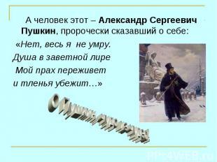 А человек этот – Александр Сергеевич Пушкин, пророчески сказавший о себе: А чело