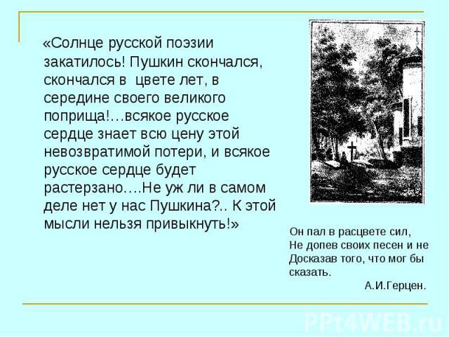 «Солнце русской поэзии закатилось! Пушкин скончался, скончался в цвете лет, в середине своего великого поприща!…всякое русское сердце знает всю цену этой невозвратимой потери, и всякое русское сердце будет растерзано….Не уж ли в самом деле нет у нас…
