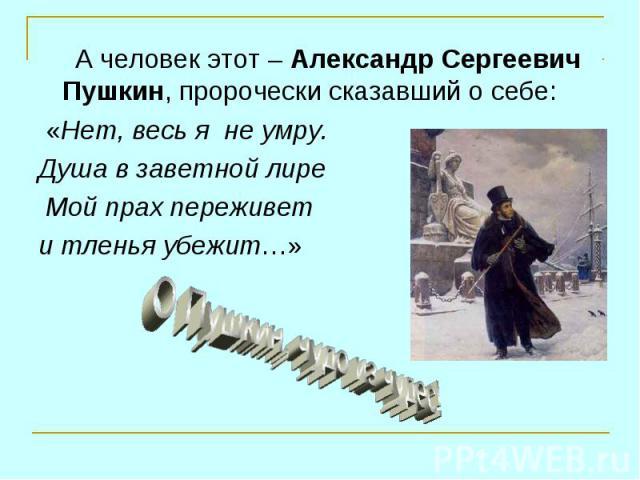 А человек этот – Александр Сергеевич Пушкин, пророчески сказавший о себе: А человек этот – Александр Сергеевич Пушкин, пророчески сказавший о себе: «Нет, весь я не умру. Душа в заветной лире Мой прах переживет и тленья убежит…»