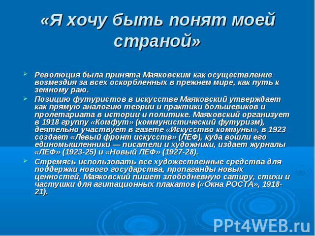 Революция была принята Маяковским как осуществление возмездия за всех оскорбленных в прежнем мире, как путь к земному раю. Позицию футуристов в искусстве Маяковский утверждает как прямую аналогию теории и практики большевиков и пролетариата в истори…