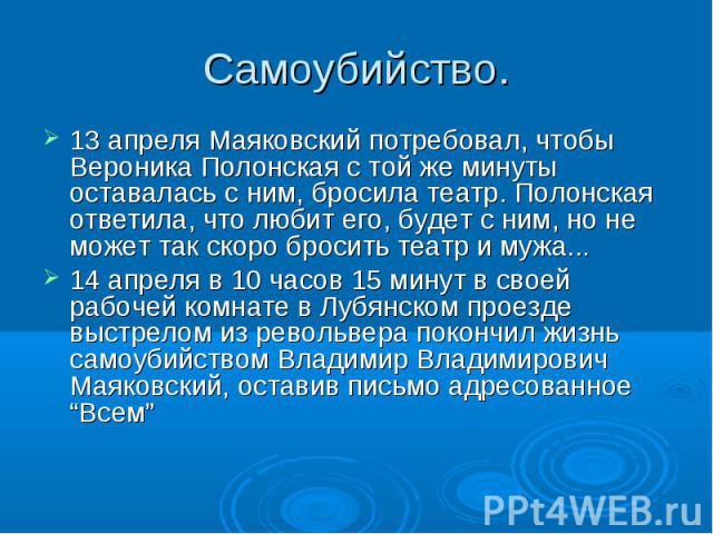 13 апреля Маяковский потребовал, чтобы Вероника Полонская с той же минуты оставалась с ним, бросила театр. Полонская ответила, что любит его, будет с ним, но не может так скоро бросить театр и мужа... 13 апреля Маяковский потребовал, чтобы Вероника …